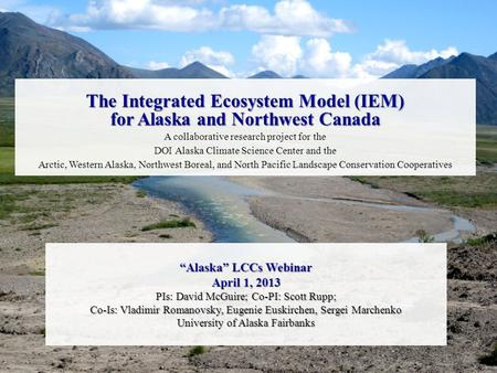 """Alaska"" LCCs Webinar April 1, 2013 PIs: David McGuire; Co-PI: Scott Rupp; Co-Is: Vladimir Romanovsky, Eugenie Euskirchen, Sergei Marchenko University."