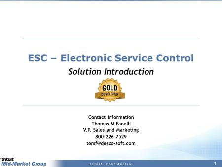 1 I n t u i t C o n f i d e n t i a l ESC – Electronic Service Control Solution Introduction Contact Information Thomas M Fanelli V.P. Sales and Marketing.