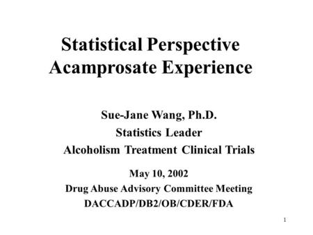 1 Statistical Perspective Acamprosate Experience Sue-Jane Wang, Ph.D. Statistics Leader Alcoholism Treatment Clinical Trials May 10, 2002 Drug Abuse Advisory.