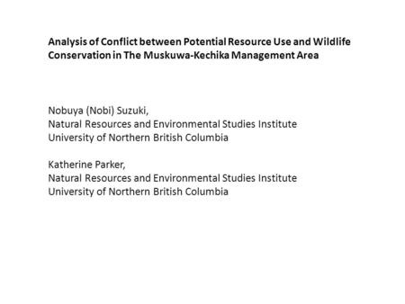 Analysis of Conflict between Potential Resource Use and Wildlife Conservation in The Muskuwa-Kechika Management Area Nobuya (Nobi) Suzuki, Natural Resources.