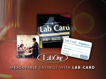 Employer. Using Your Lab Card ® Who is LabOne? l A national laboratory headquartered in Lenexa, KS n Started in 1972 n Three lines of business-Risk Assessment,