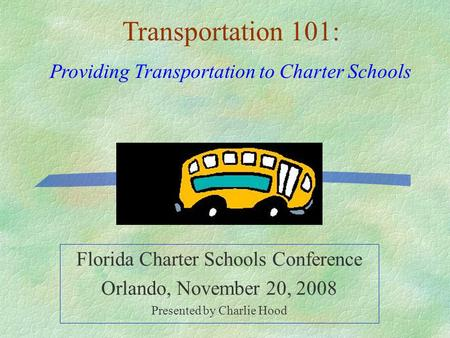 Florida Charter Schools Conference Orlando, November 20, 2008 Presented by Charlie Hood Transportation 101: Providing Transportation to Charter Schools.
