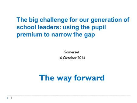 The big challenge for our generation of school leaders: using the pupil premium to narrow the gap Somerset 16 October 2014 The way forward 1.