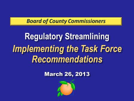 Regulatory Streamlining Implementing the Task Force Recommendations March 26, 2013 Regulatory Streamlining Implementing the Task Force Recommendations.