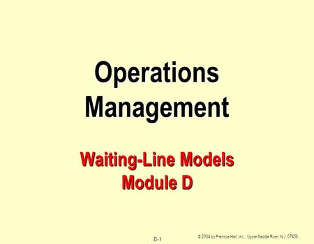D-1 © 2004 by Prentice Hall, Inc., Upper Saddle River, N.J. 07458 Operations Management Waiting-Line Models Module D.