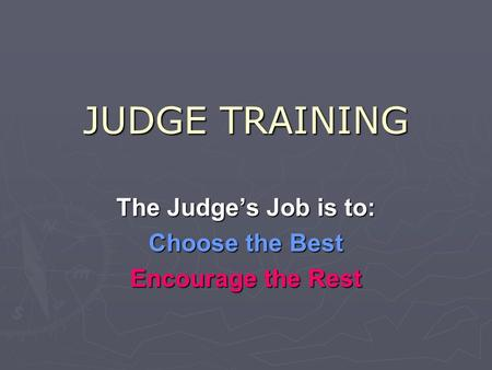 JUDGE TRAINING The Judge's Job is to: Choose the Best Encourage the Rest.