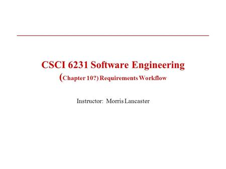CSCI 6231 Software Engineering ( Chapter 10?) Requirements Workflow Instructor: Morris Lancaster.