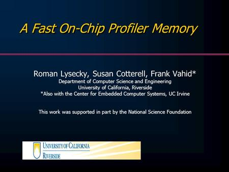 A Fast On-Chip Profiler Memory Roman Lysecky, Susan Cotterell, Frank Vahid* Department of Computer Science and Engineering University of California, Riverside.