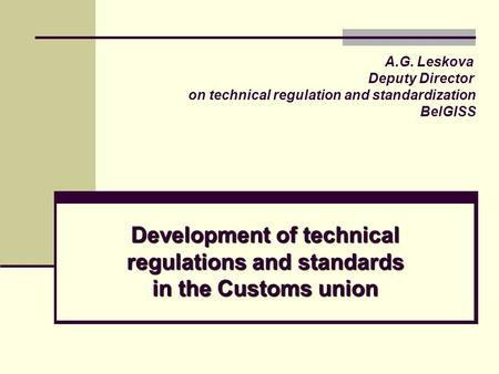 Development of technical regulations and standards in the Customs union А.G. Leskova Deputy Director on technical regulation and standardization BelGISS.