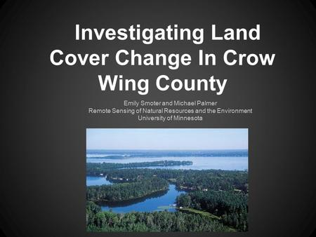 Investigating Land Cover Change In Crow Wing County Emily Smoter and Michael Palmer Remote Sensing of Natural Resources and the Environment University.