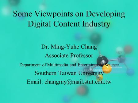 2004/2/171 Some Viewpoints on Developing Digital Content Industry Dr. Ming-Yuhe Chang Associate Professor Department of Multimedia and Entertainment Science.