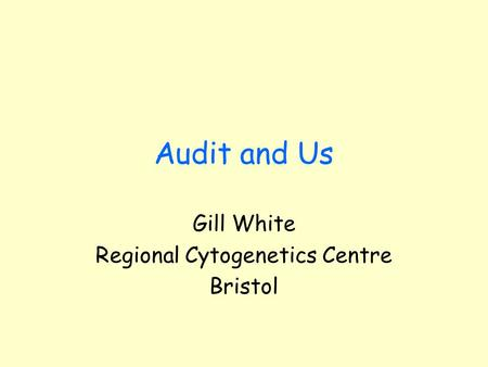 Audit and Us Gill White Regional Cytogenetics Centre Bristol.