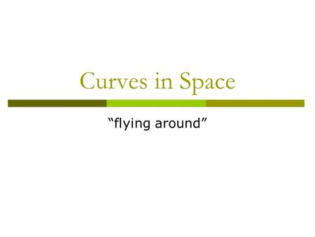 "Curves in Space ""flying around"". Flying Around  Suppose we have a friendly fly buzzing around the room.  How do we describe its motion?"
