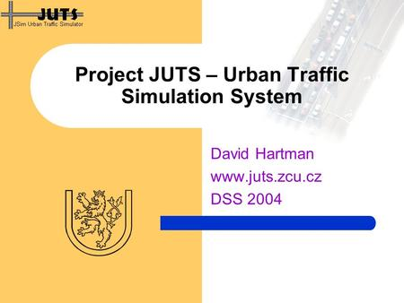 Project JUTS – Urban Traffic Simulation System David Hartman www.juts.zcu.cz DSS 2004.