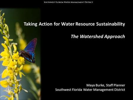 Taking Action for Water Resource Sustainability The Watershed Approach Maya Burke, Staff Planner Southwest Florida Water Management District.
