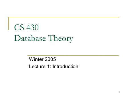 1 CS 430 Database Theory Winter 2005 Lecture 1: Introduction.