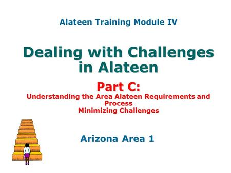 Dealing with Challenges in Alateen Part C: Understanding the Area Alateen Requirements and Process Minimizing Challenges Arizona Area 1 Alateen Training.