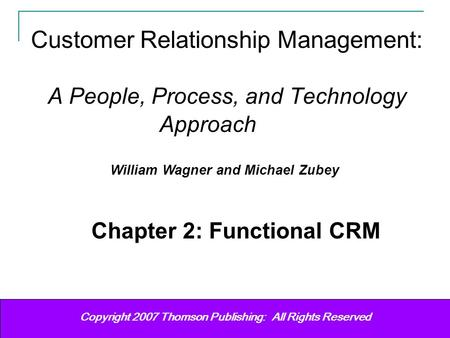 Customer Relationship Management Wagner & Zubey (2007) 11 Copyright (c) 2006 Prentice-Hall. All rights reserved. Copyright 2007 Thomson Publishing: All.
