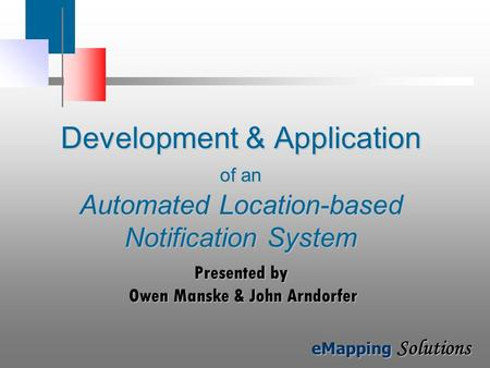 EMapping Solutions Development & Application of an Automated Location-based Notification System Presented by Owen Manske & John Arndorfer.