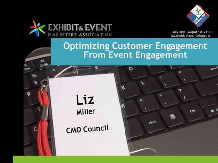 July 30th – August 1st, 2013 McCormick Place, Chicago, IL Optimizing Customer Engagement From Event Engagement Liz Miller CMO Council.