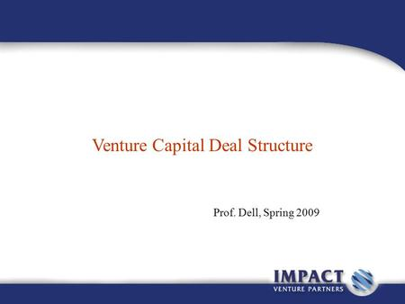 Venture Capital Deal Structure Prof. Dell, Spring 2009.
