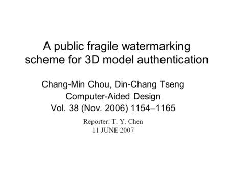 A public fragile watermarking scheme for 3D model authentication Chang-Min Chou, Din-Chang Tseng Computer-Aided Design Vol. 38 (Nov. 2006) 1154–1165 Reporter: