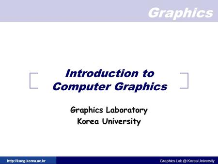 Graphics Graphics Korea University Graphics Korea University  Introduction to Computer Graphics Graphics Laboratory.