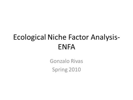 Ecological Niche Factor Analysis- ENFA Gonzalo Rivas Spring 2010.