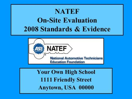 NATEF On-Site Evaluation 2008 Standards & Evidence Your Own High School 1111 Friendly Street Anytown, USA 00000.