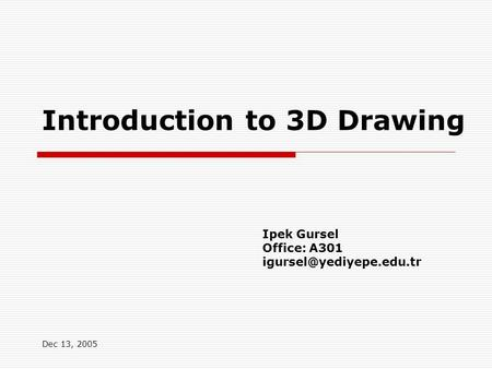 Dec 13, 2005 Introduction to 3D Drawing Ipek Gursel Office: A301