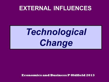EXTERNAL INFLUENCES Technological Change Economics and Business P Oldfield 2013.