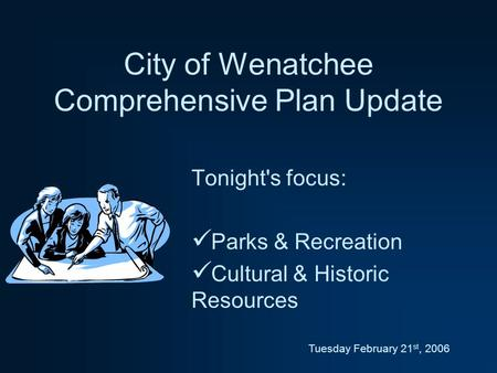 City of Wenatchee Comprehensive Plan Update Tonight's focus: Parks & Recreation Cultural & Historic Resources Tuesday February 21 st, 2006.