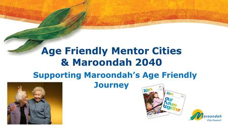 Age Friendly Mentor Cities & Maroondah 2040 Supporting Maroondah's Age Friendly Journey.