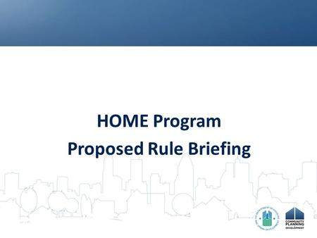 HOME Program Proposed Rule Briefing. Purposes of Proposed Rule Enhance PJ accountability and performance Incorporate best practices as required procedures.
