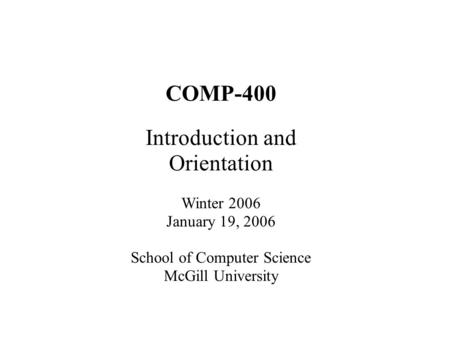 COMP-400 Introduction and Orientation Winter 2006 January 19, 2006 School of Computer Science McGill University.