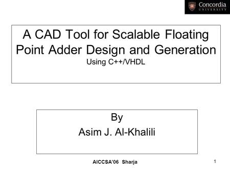 AICCSA'06 Sharja 1 A CAD Tool for Scalable Floating Point Adder Design and Generation Using C++/VHDL By Asim J. Al-Khalili.