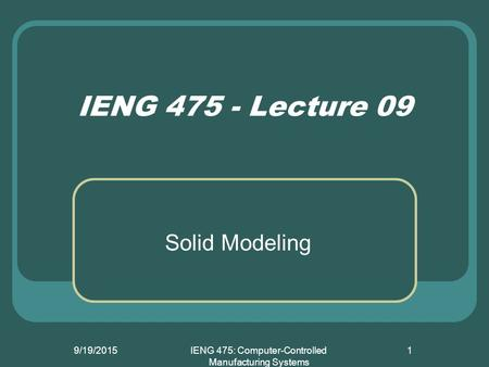 9/19/2015IENG 475: Computer-Controlled Manufacturing Systems 1 IENG 475 - Lecture 09 Solid Modeling.