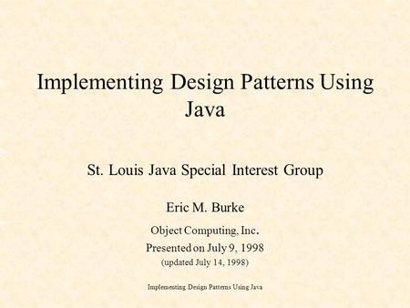 Implementing Design Patterns Using Java St. Louis Java Special Interest Group Eric M. Burke Object Computing, Inc. Presented on July 9, 1998 (updated July.
