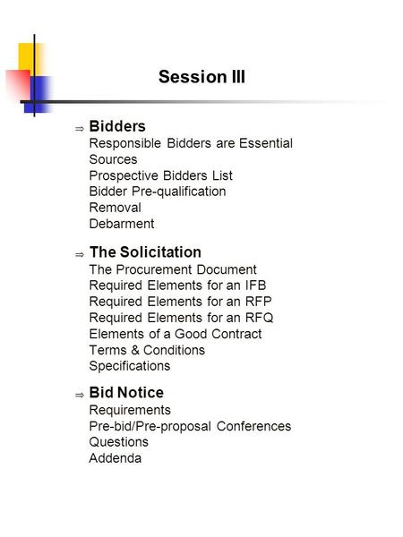 Session III  Bidders Responsible Bidders are Essential Sources Prospective Bidders List Bidder Pre-qualification Removal Debarment  The Solicitation.