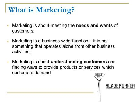 What is Marketing?  Marketing is about meeting the needs and wants of customers;  Marketing is a business-wide function – it is not something that operates.