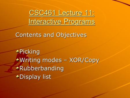CSC461 Lecture 11: Interactive Programs Contents and Objectives Picking Writing modes – XOR/Copy Rubberbanding Display list.