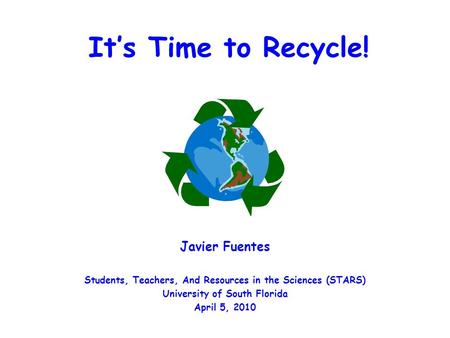 It's Time to Recycle! Javier Fuentes Students, Teachers, And Resources in the Sciences (STARS) University of South Florida April 5, 2010.
