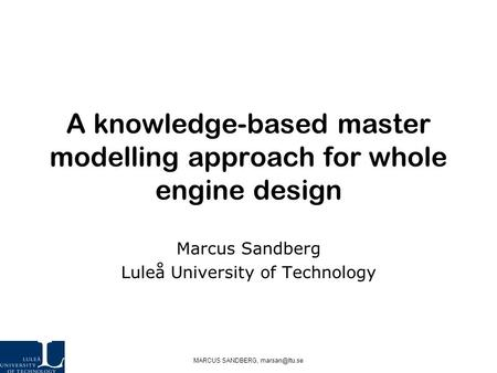 MARCUS SANDBERG, A knowledge-based master modelling approach for whole engine design Marcus Sandberg Luleå University of Technology.
