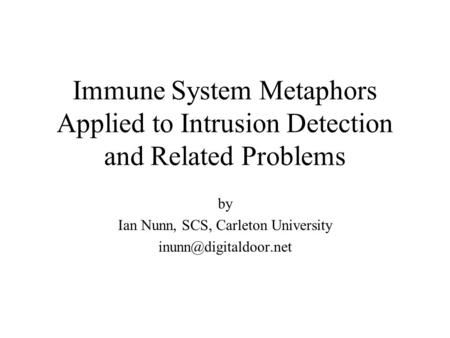Immune System Metaphors Applied to Intrusion Detection and Related Problems by Ian Nunn, SCS, Carleton University