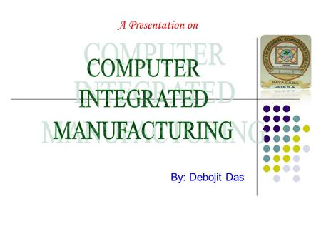 A Presentation on By: Debojit Das. Introduction: Computer-integrated manufacturing (CIM) may be viewed as the successor technology which links computer-aided.