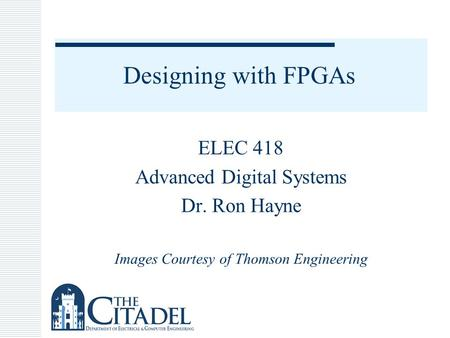 Designing with FPGAs ELEC 418 Advanced Digital Systems Dr. Ron Hayne Images Courtesy of Thomson Engineering.
