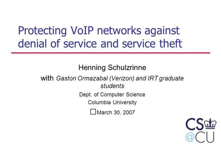 Protecting VoIP networks against denial of service and service theft Henning Schulzrinne with Gaston Ormazabal (Verizon) and IRT graduate students Dept.