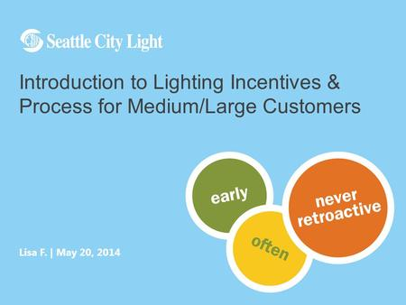 Lisa F. | May 20, 2014 Introduction to Lighting Incentives & Process for Medium/Large Customers.