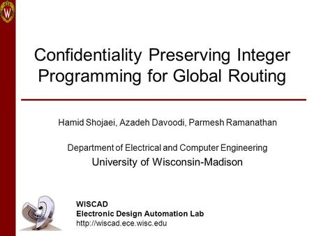 Confidentiality Preserving Integer Programming for Global Routing Hamid Shojaei, Azadeh Davoodi, Parmesh Ramanathan Department of Electrical and Computer.