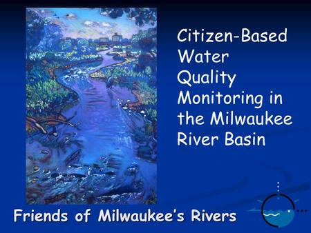 Friends of Milwaukee's Rivers Citizen-Based Water Quality Monitoring in the Milwaukee River Basin.